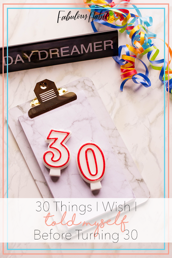 Here I go: 30 thoughts, 30 confessions... 30 things I wish I told myself before turning the big three-oh.