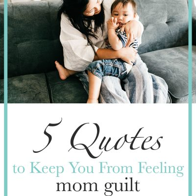 5 Important Quotes to Keep You From Feeling Mom Guilt